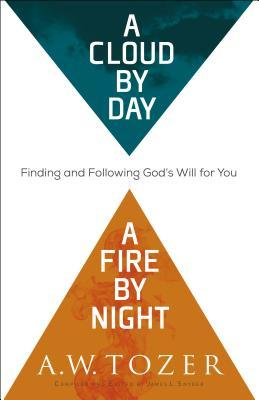 A Cloud by Day, a Fire by Night: Finding and Following God's Will for You by A.W. Tozer, James L Snyder