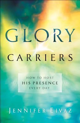 Glory Carriers: How to Host His Presence Every Day by Jennifer Eivaz