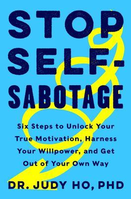 Stop Self-Sabotage: Six Steps to Unlock Your True Motivation, Harness Your Willpower, and Get Out of Your Own Way by Judy Ho
